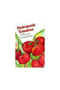 Hydroponic Tomatoes for the Home Gardener by Howard M Resh Ph.D.